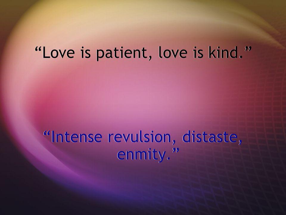 Love is patient, love is kind. Intense revulsion, distaste, enmity. Love is patient, love is kind. Intense revulsion, distaste, enmity.