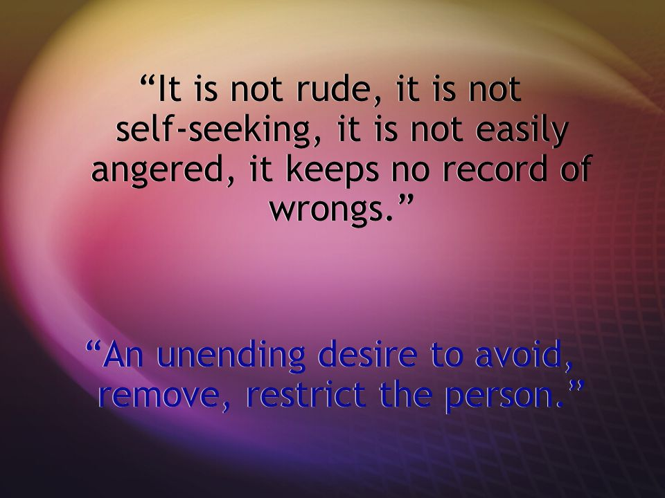 It is not rude, it is not self-seeking, it is not easily angered, it keeps no record of wrongs.