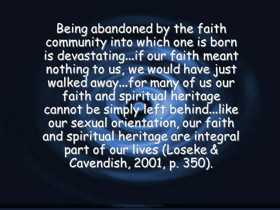 Being abandoned by the faith community into which one is born is devastating … if our faith meant nothing to us, we would have just walked away … for many of us our faith and spiritual heritage cannot be simply left behind … like our sexual orientation, our faith and spiritual heritage are integral part of our lives (Loseke & Cavendish, 2001, p.