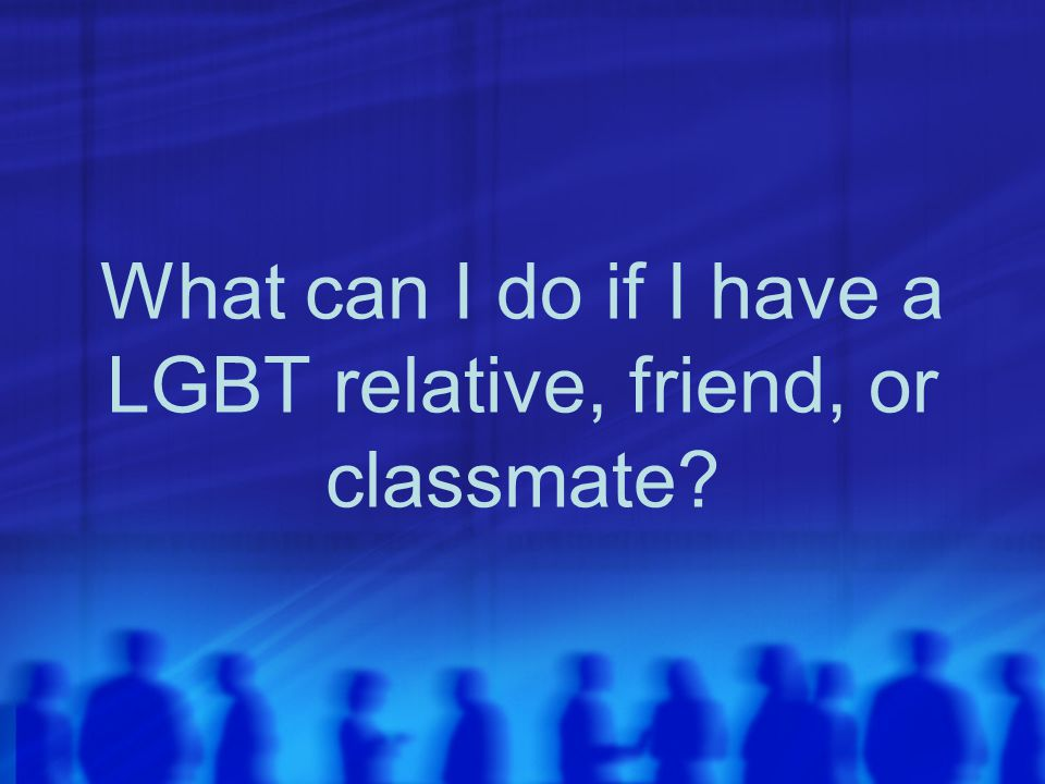 What can I do if I have a LGBT relative, friend, or classmate
