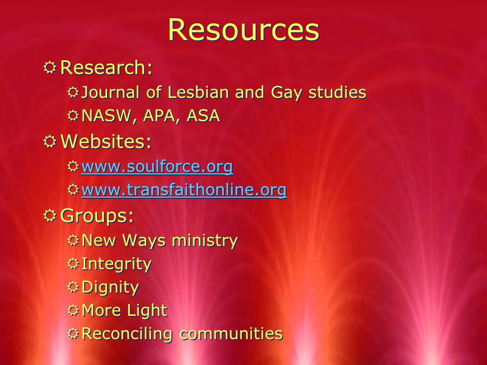 Resources RResearch: RJournal of Lesbian and Gay studies RNASW, APA, ASA RWebsites: Rwww.soulforce.orgwww.soulforce.org Rwww.transfaithonline.orgwww.transfaithonline.org RGroups: RNew Ways ministry RIntegrity RDignity RMore Light RReconciling communities RResearch: RJournal of Lesbian and Gay studies RNASW, APA, ASA RWebsites: Rwww.soulforce.orgwww.soulforce.org Rwww.transfaithonline.orgwww.transfaithonline.org RGroups: RNew Ways ministry RIntegrity RDignity RMore Light RReconciling communities