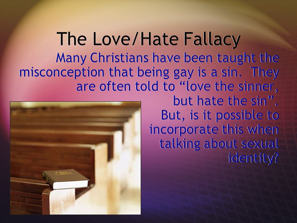 The Love/Hate Fallacy Many Christians have been taught the misconception that being gay is a sin.