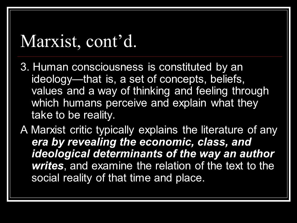 Marxist, contd. 3. Human consciousness is constituted by an ideologythat is, a set of concepts, beliefs, values and a way of thinking and feeling thro