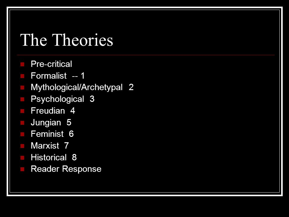 The Theories Pre-critical Formalist -- 1 Mythological/Archetypal 2 Psychological 3 Freudian 4 Jungian 5 Feminist 6 Marxist 7 Historical 8 Reader Response