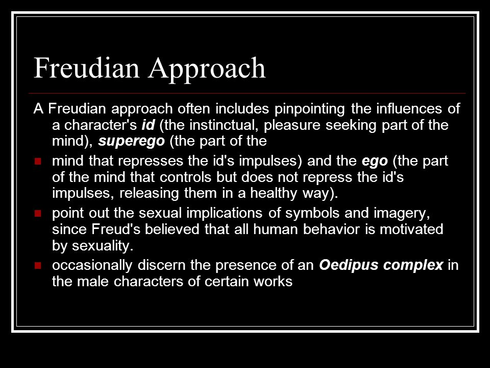 Freudian Approach A Freudian approach often includes pinpointing the influences of a character s id (the instinctual, pleasure seeking part of the mind), superego (the part of the mind that represses the id s impulses) and the ego (the part of the mind that controls but does not repress the id s impulses, releasing them in a healthy way).