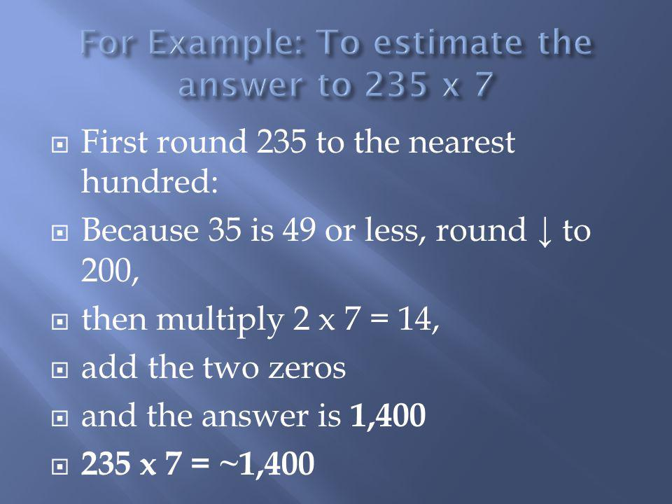 First round 151 to the nearest hundred: Because 51 is 50 or more, round to 200, then multiply 2 x 8 = 16, add the two zeros and the answer is 1,600 151 x 8 = ~1,600