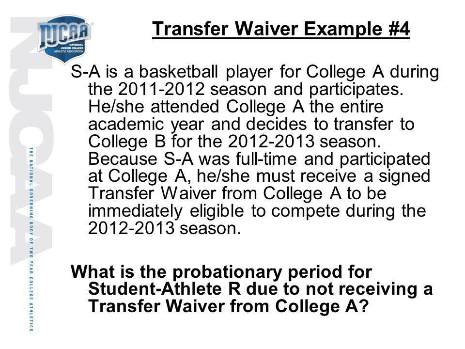 Transfer Waiver Example #4 S-A is a basketball player for College A during the 2011-2012 season and participates. He/she attended College A the entire