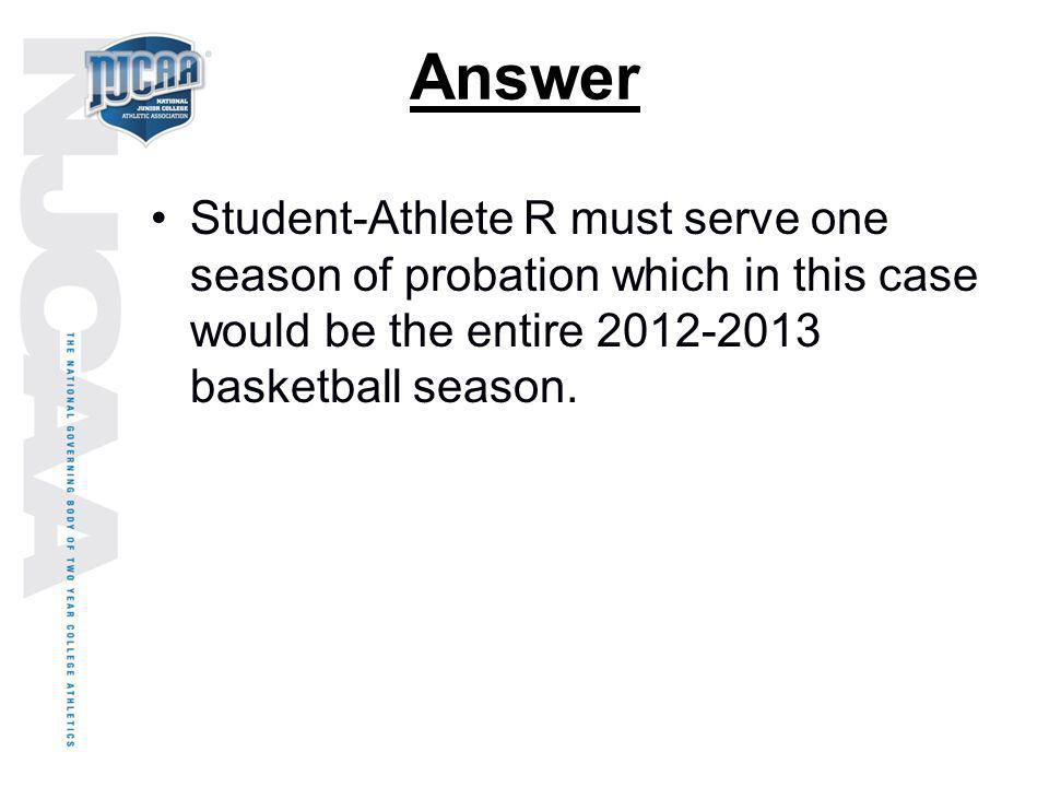 Answer Student-Athlete R must serve one season of probation which in this case would be the entire 2012-2013 basketball season.
