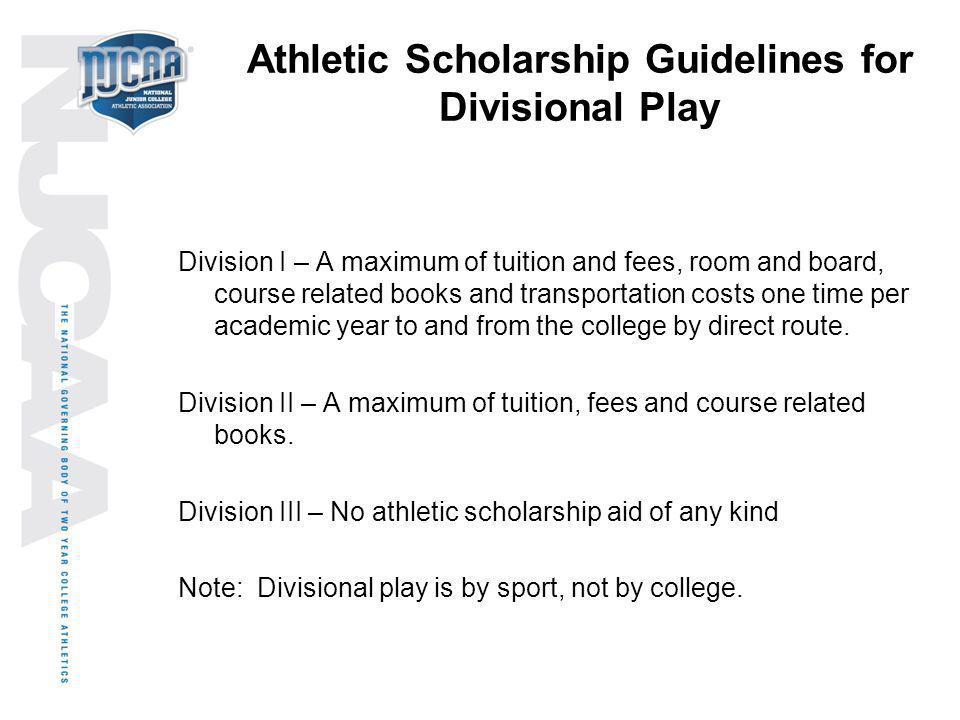 Athletic Scholarship Guidelines for Divisional Play Division I – A maximum of tuition and fees, room and board, course related books and transportatio