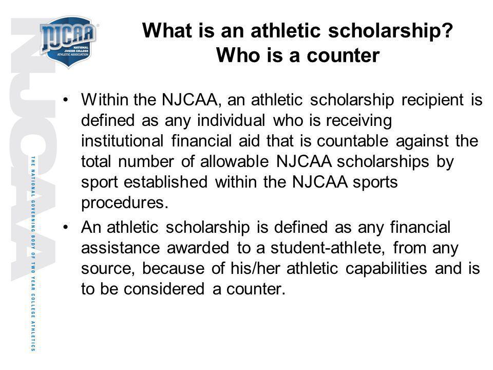 What is an athletic scholarship? Who is a counter Within the NJCAA, an athletic scholarship recipient is defined as any individual who is receiving in