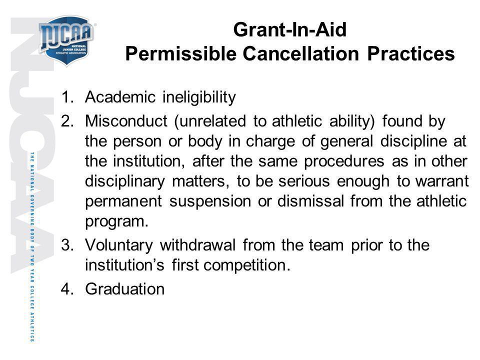 Grant-In-Aid Permissible Cancellation Practices 1.Academic ineligibility 2.Misconduct (unrelated to athletic ability) found by the person or body in c