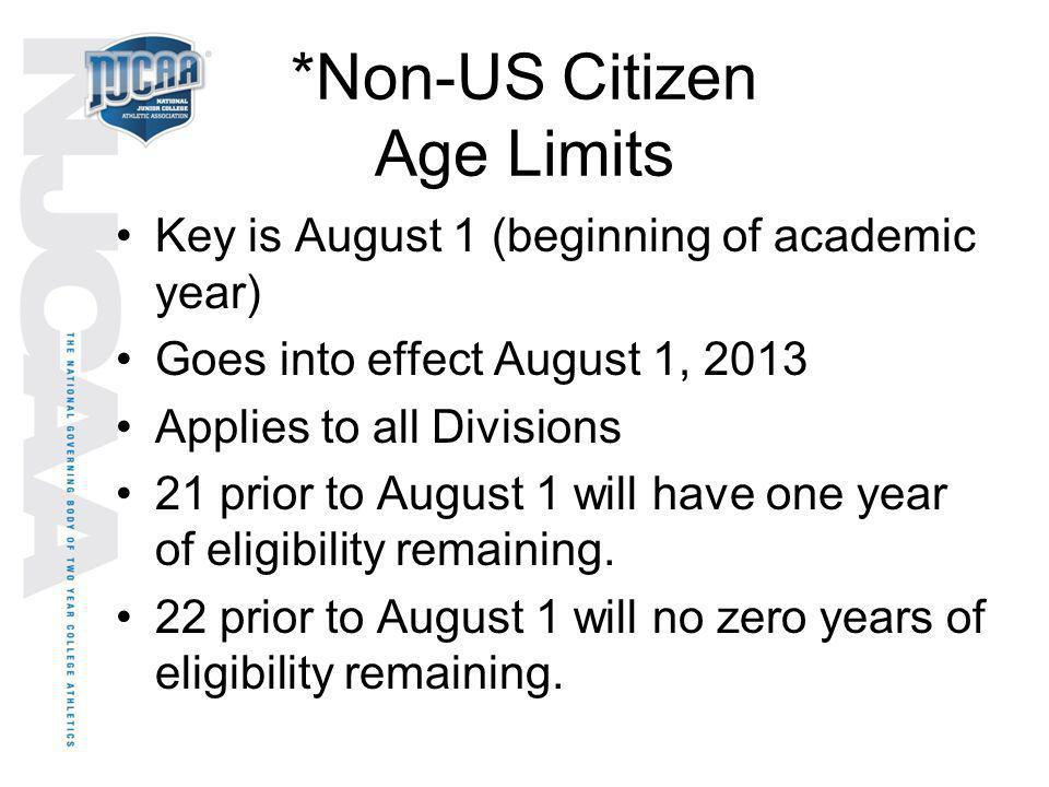 *Non-US Citizen Age Limits Key is August 1 (beginning of academic year) Goes into effect August 1, 2013 Applies to all Divisions 21 prior to August 1
