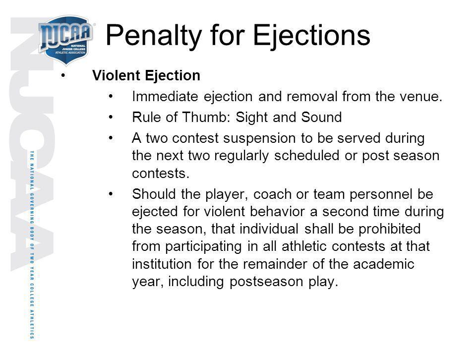 Penalty for Ejections Violent Ejection Immediate ejection and removal from the venue. Rule of Thumb: Sight and Sound A two contest suspension to be se