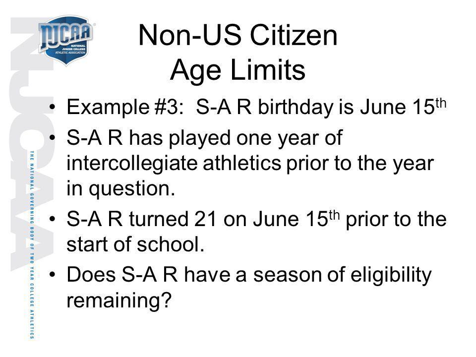 Non-US Citizen Age Limits Example #3: S-A R birthday is June 15 th S-A R has played one year of intercollegiate athletics prior to the year in questio
