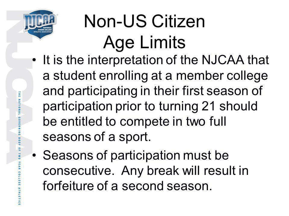 Non-US Citizen Age Limits It is the interpretation of the NJCAA that a student enrolling at a member college and participating in their first season o