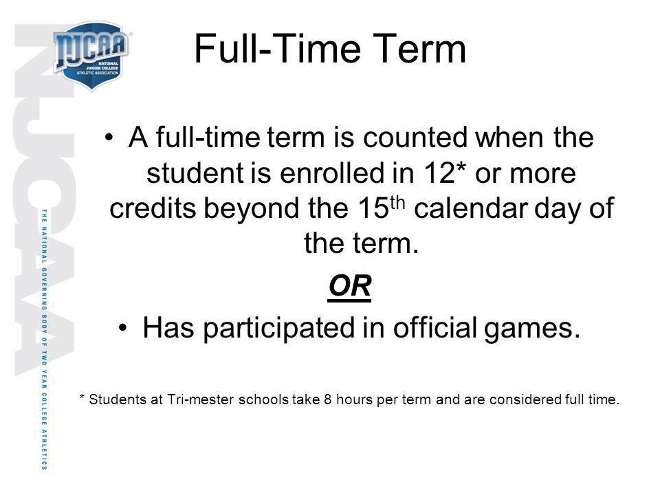 Full-Time Term A full-time term is counted when the student is enrolled in 12* or more credits beyond the 15 th calendar day of the term. OR Has parti