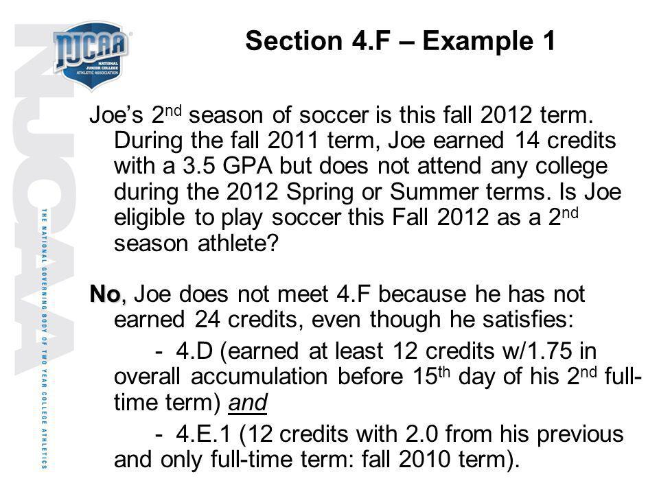 Section 4.F – Example 1 Joes 2 nd season of soccer is this fall 2012 term. During the fall 2011 term, Joe earned 14 credits with a 3.5 GPA but does no