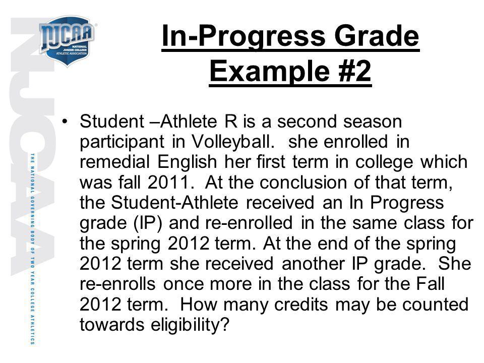 In-Progress Grade Example #2 Student –Athlete R is a second season participant in Volleyball. she enrolled in remedial English her first term in colle