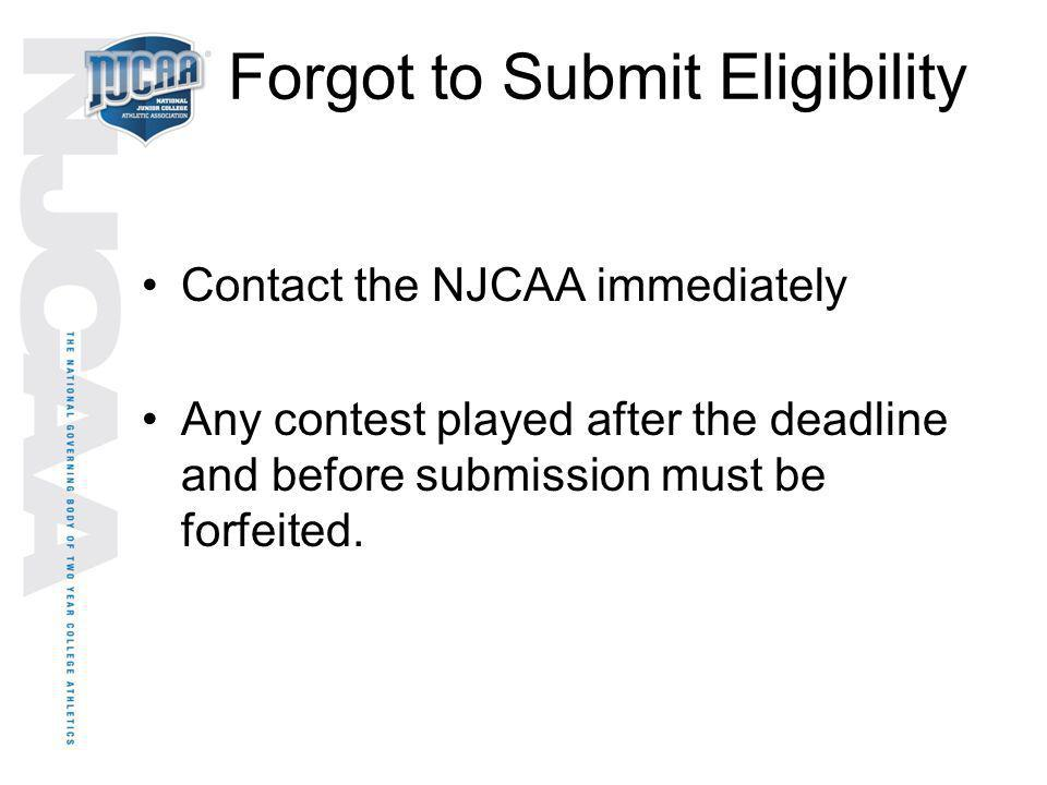 Forgot to Submit Eligibility Contact the NJCAA immediately Any contest played after the deadline and before submission must be forfeited.