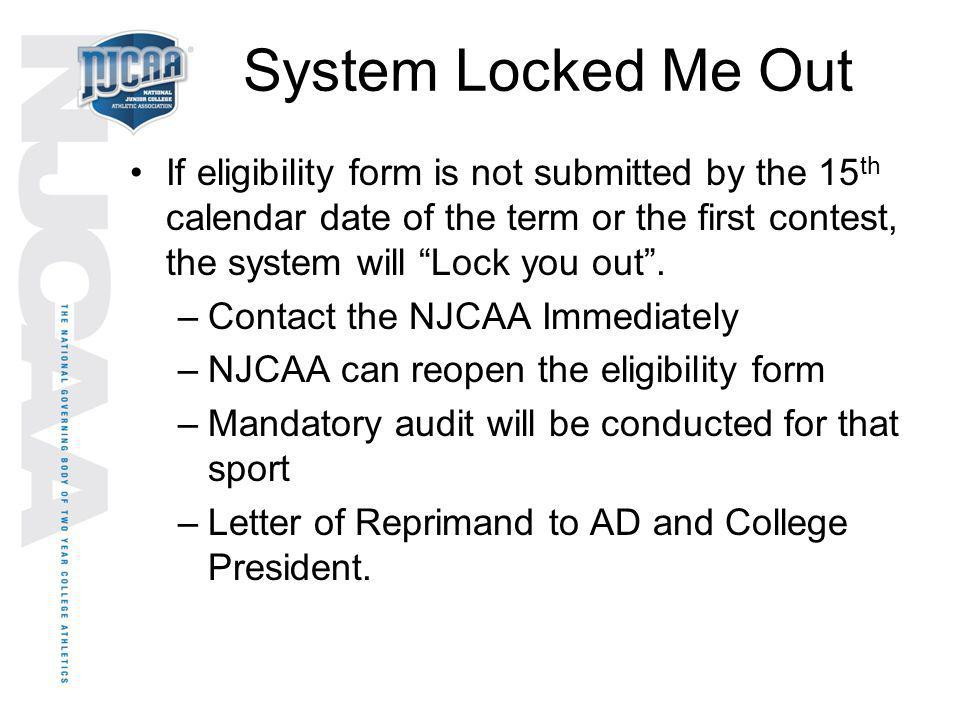 System Locked Me Out If eligibility form is not submitted by the 15 th calendar date of the term or the first contest, the system will Lock you out. –