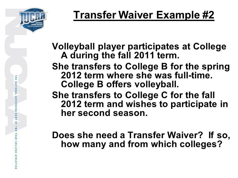 Transfer Waiver Example #2 Volleyball player participates at College A during the fall 2011 term. She transfers to College B for the spring 2012 term