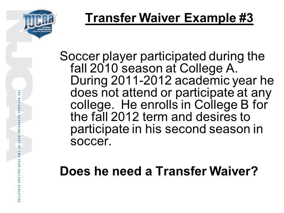 Transfer Waiver Example #3 Soccer player participated during the fall 2010 season at College A. During 2011-2012 academic year he does not attend or p