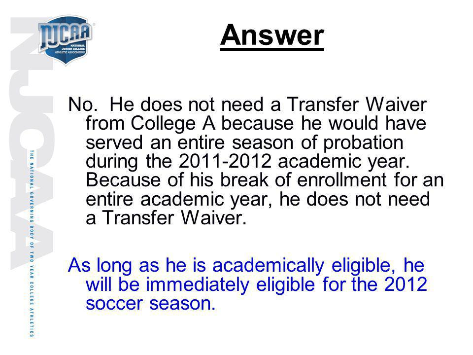Answer No. He does not need a Transfer Waiver from College A because he would have served an entire season of probation during the 2011-2012 academic
