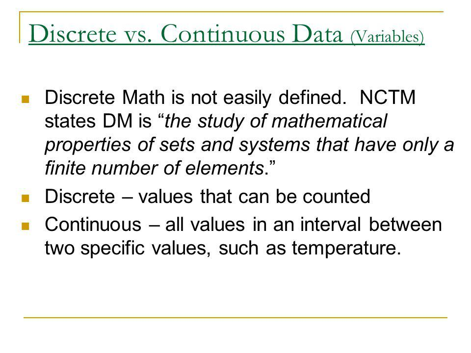 Discrete vs. Continuous Data (Variables) Discrete Math is not easily defined. NCTM states DM is the study of mathematical properties of sets and syste