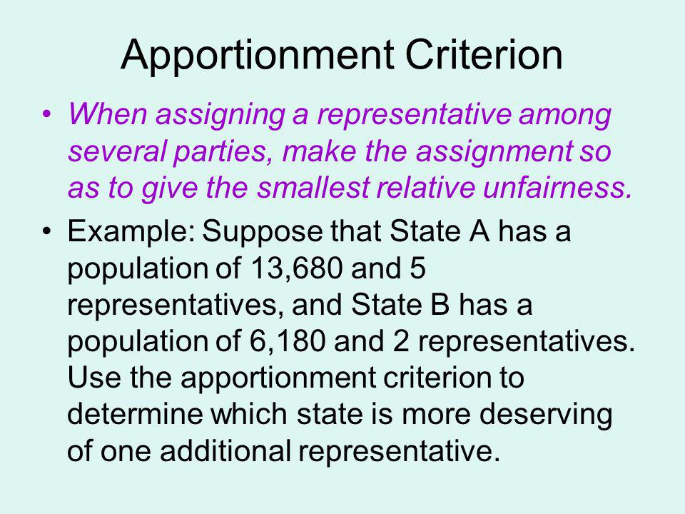 Apportionment Criterion When assigning a representative among several parties, make the assignment so as to give the smallest relative unfairness. Exa