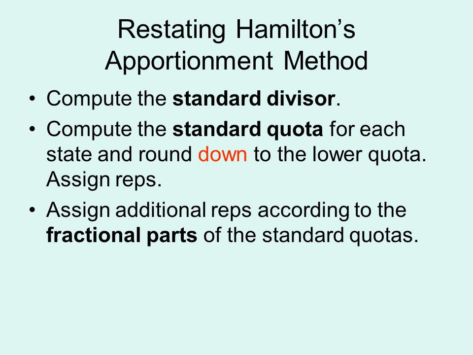 Restating Hamiltons Apportionment Method Compute the standard divisor. Compute the standard quota for each state and round down to the lower quota. As