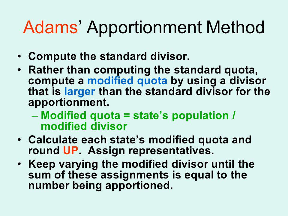 Adams Apportionment Method Compute the standard divisor. Rather than computing the standard quota, compute a modified quota by using a divisor that is