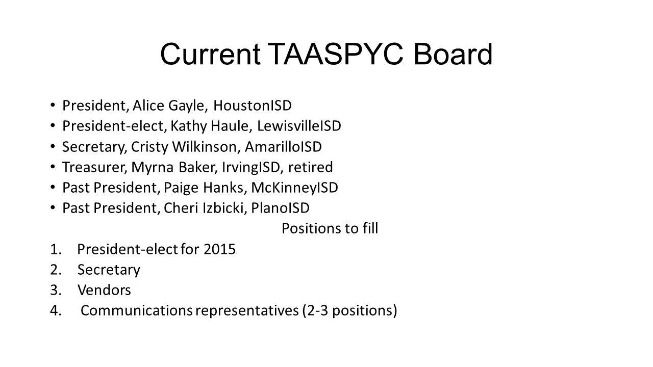 Current TAASPYC Board President, Alice Gayle, HoustonISD President-elect, Kathy Haule, LewisvilleISD Secretary, Cristy Wilkinson, AmarilloISD Treasurer, Myrna Baker, IrvingISD, retired Past President, Paige Hanks, McKinneyISD Past President, Cheri Izbicki, PlanoISD Positions to fill 1.