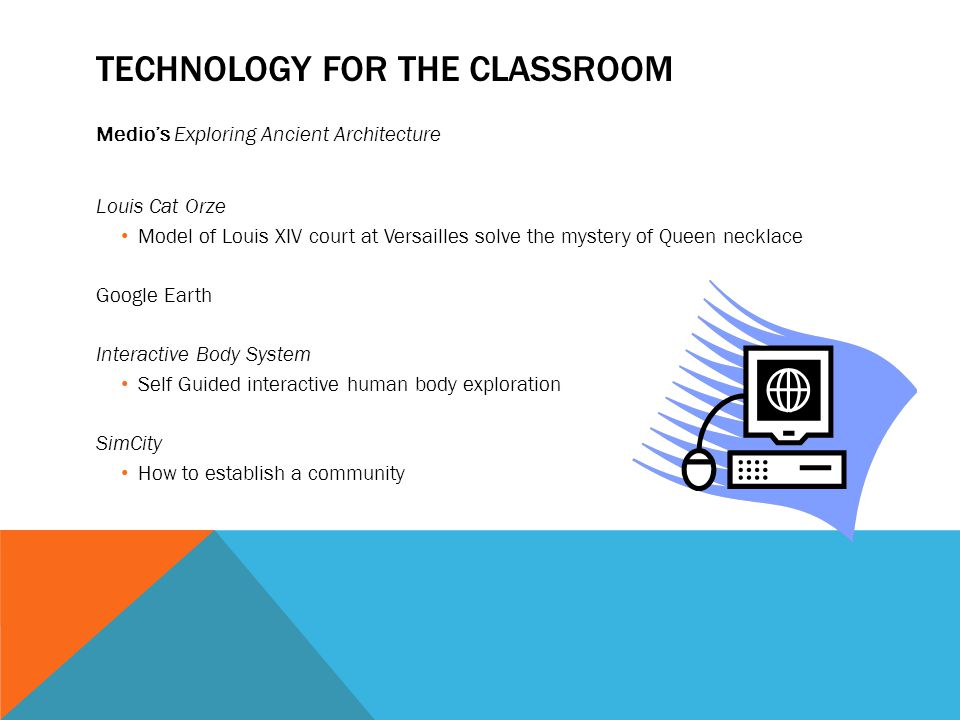 TECHNOLOGY FOR THE CLASSROOM Medios Exploring Ancient Architecture Louis Cat Orze Model of Louis XIV court at Versailles solve the mystery of Queen necklace Google Earth Interactive Body System Self Guided interactive human body exploration SimCity How to establish a community