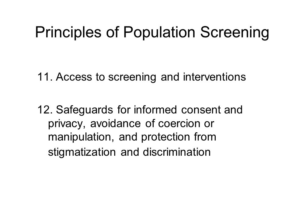 Principles of Population Screening 11. Access to screening and interventions 12. Safeguards for informed consent and privacy, avoidance of coercion or