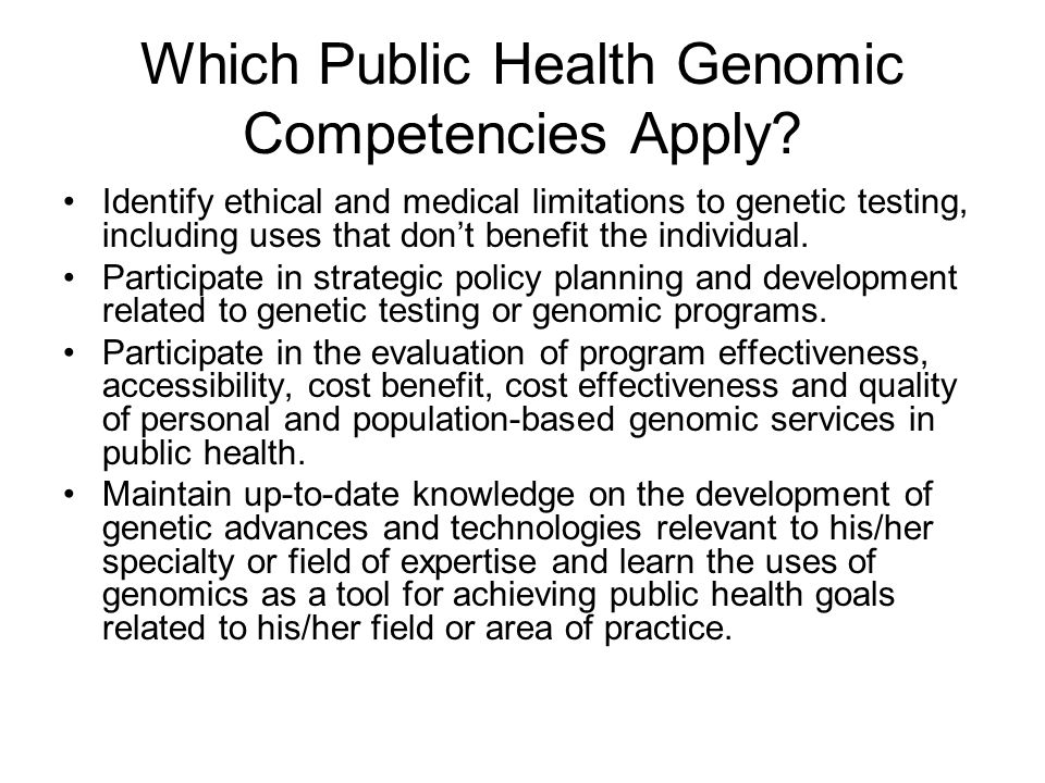 Which Public Health Genomic Competencies Apply? Identify ethical and medical limitations to genetic testing, including uses that dont benefit the indi