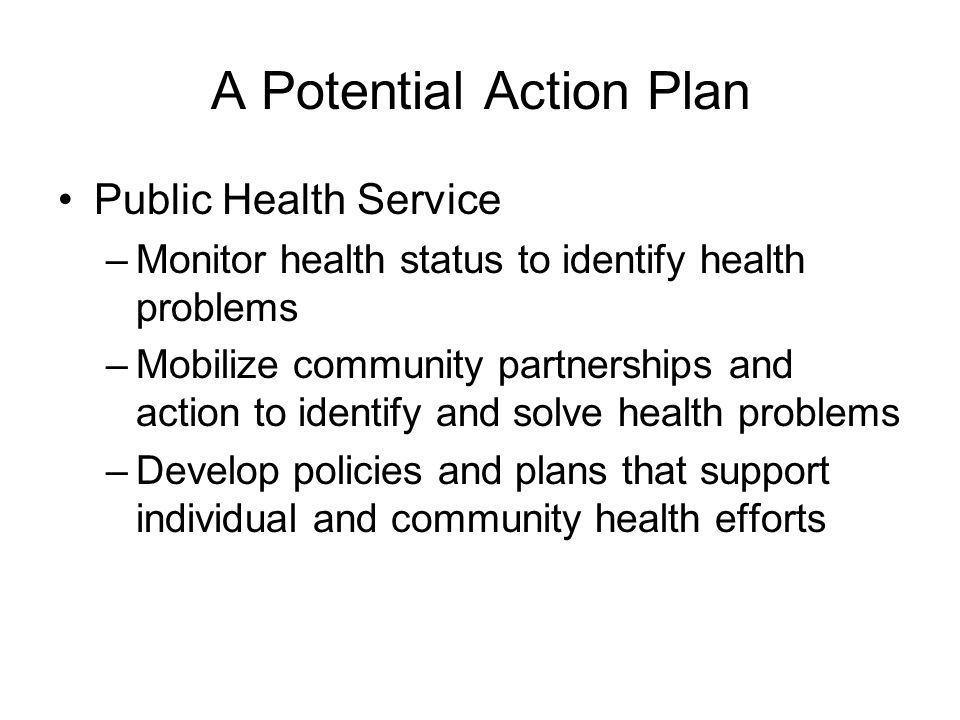 A Potential Action Plan Public Health Service –Monitor health status to identify health problems –Mobilize community partnerships and action to identify and solve health problems –Develop policies and plans that support individual and community health efforts