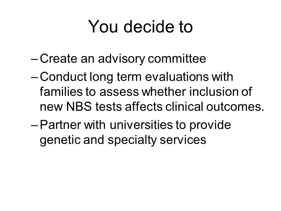 You decide to –Create an advisory committee –Conduct long term evaluations with families to assess whether inclusion of new NBS tests affects clinical outcomes.