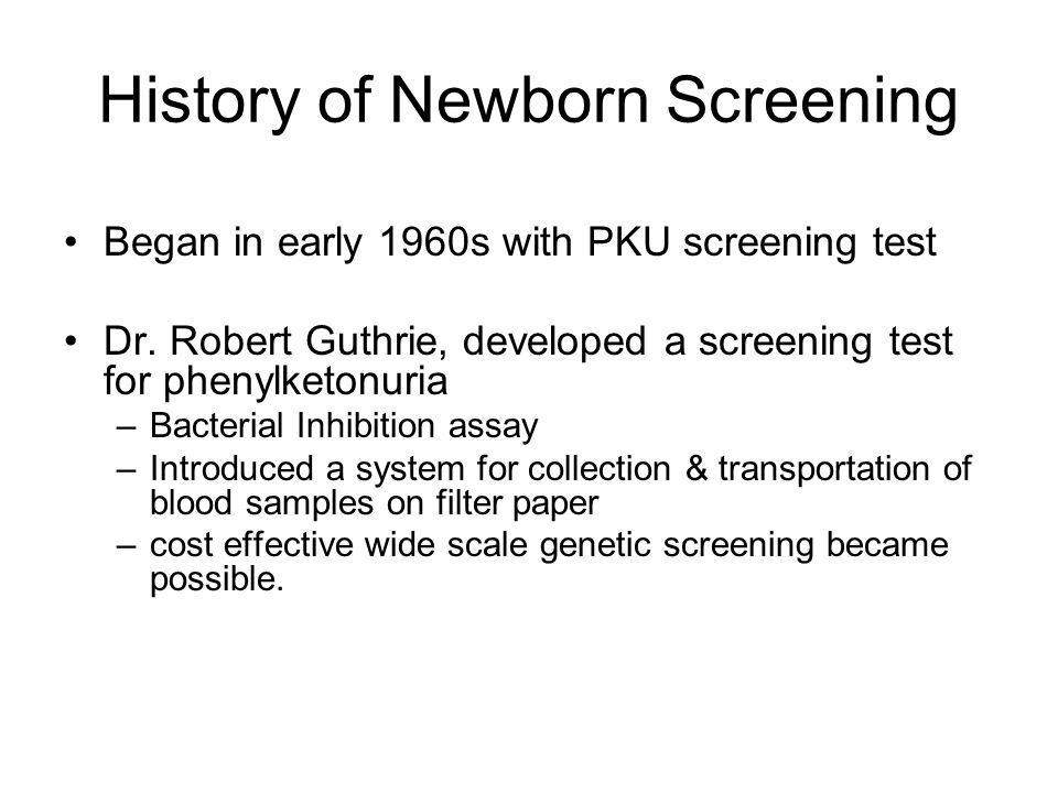 History of Newborn Screening Began in early 1960s with PKU screening test Dr. Robert Guthrie, developed a screening test for phenylketonuria –Bacteria