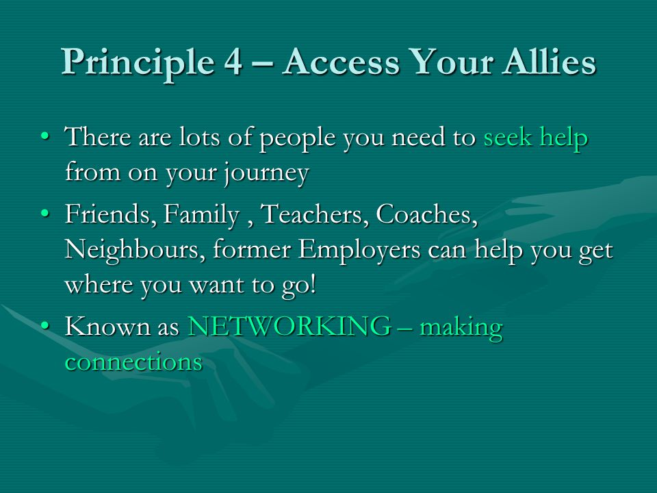Principle 4 – Access Your Allies There are lots of people you need to seek help from on your journeyThere are lots of people you need to seek help fro