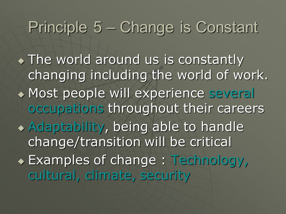 Principle 5 – Change is Constant The world around us is constantly changing including the world of work. The world around us is constantly changing in