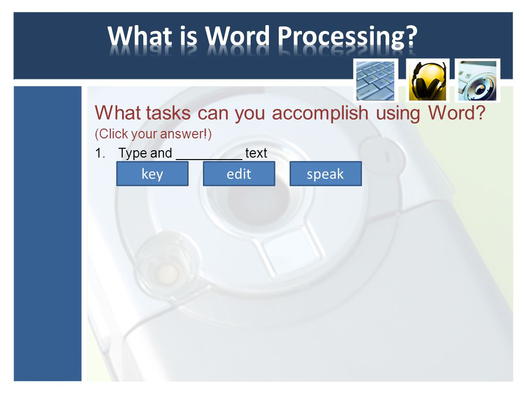 You can use Word to accomplish the following tasks: Type and edit text Copy and move text from one location to another Format and design pages Enhance documents with tables, charts, diagrams, and graphics Use mail merge to create form letters and mailing labels Share documents securely