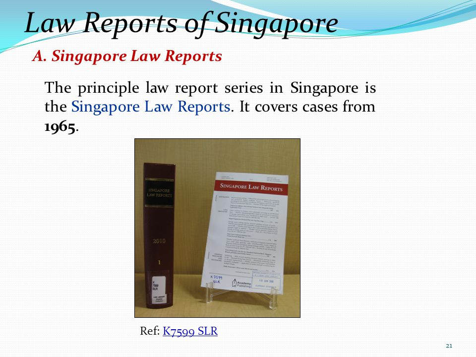 Law Reports of Singapore The principle law report series in Singapore is the Singapore Law Reports. It covers cases from 1965. Ref: K7599 SLRK7599 SLR
