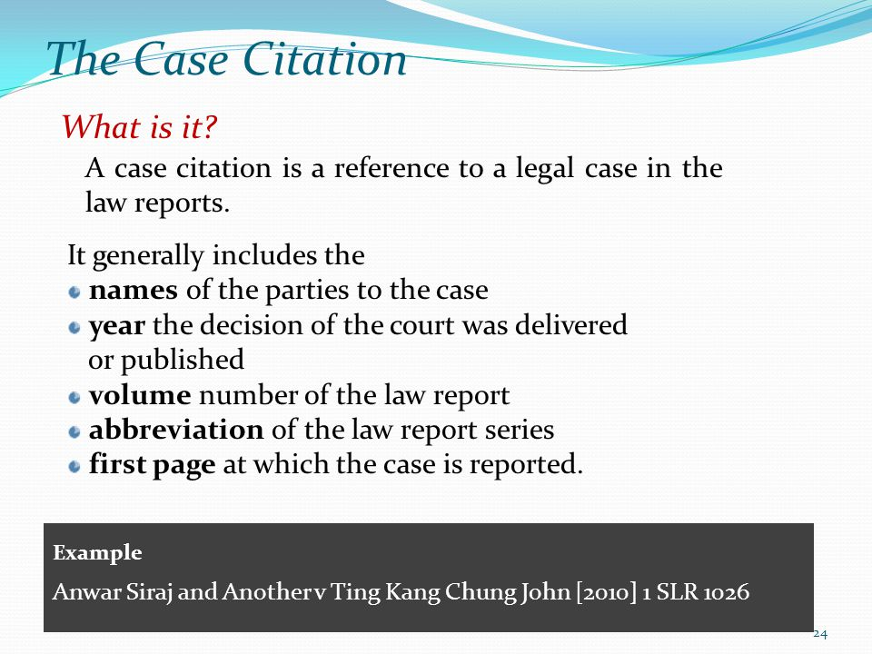 The Case Citation What is it? A case citation is a reference to a legal case in the law reports. It generally includes the names of the parties to the