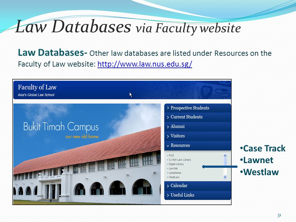 Law Databases via Faculty website Law Databases- Other law databases are listed under Resources on the Faculty of Law website: http://www.law.nus.edu.
