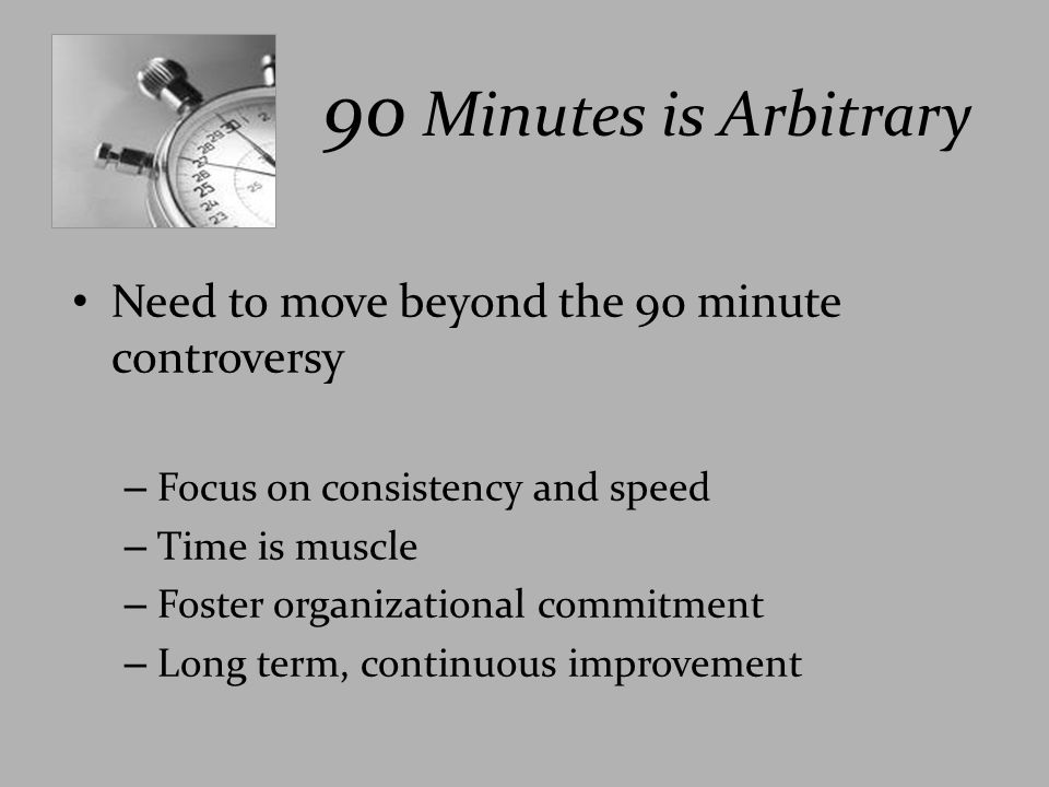 90 Minutes is Arbitrary Need to move beyond the 90 minute controversy – Focus on consistency and speed – Time is muscle – Foster organizational commit