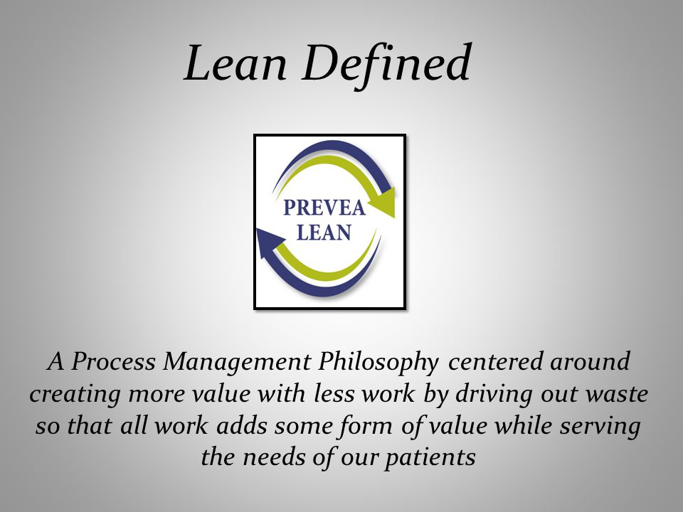 Lean Defined A Process Management Philosophy centered around creating more value with less work by driving out waste so that all work adds some form of value while serving the needs of our patients