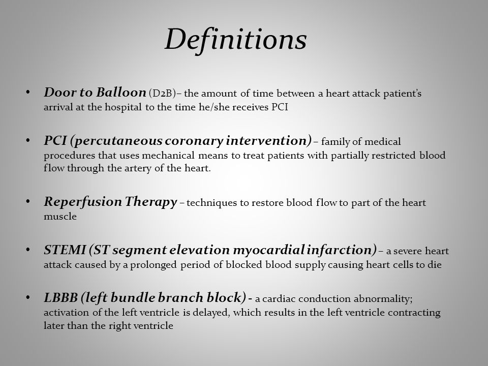 Definitions Door to Balloon (D2B)– the amount of time between a heart attack patients arrival at the hospital to the time he/she receives PCI PCI (percutaneous coronary intervention) – family of medical procedures that uses mechanical means to treat patients with partially restricted blood flow through the artery of the heart.