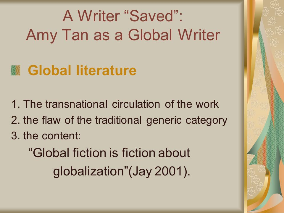 A Writer Saved: Amy Tan as a Global Writer Global literature 1. The transnational circulation of the work 2. the flaw of the traditional generic categ