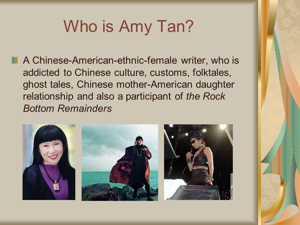 Who is Amy Tan? A Chinese-American-ethnic-female writer, who is addicted to Chinese culture, customs, folktales, ghost tales, Chinese mother-American