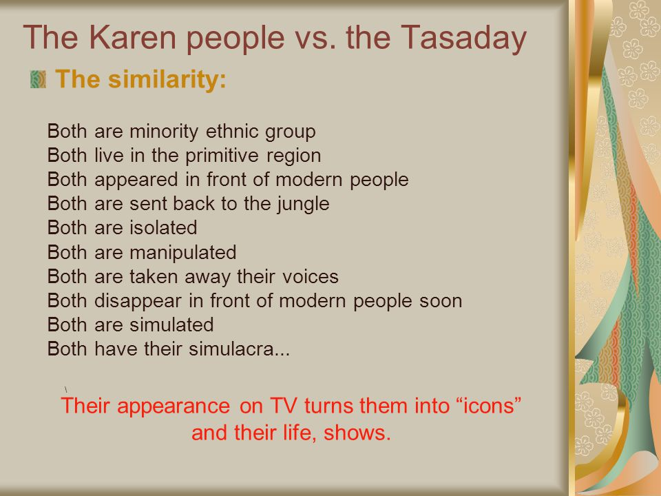 The Karen people vs. the Tasaday The similarity: Both are minority ethnic group Both live in the primitive region Both appeared in front of modern peo